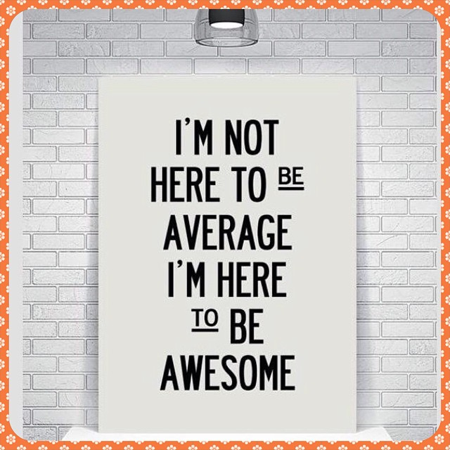 Awesome quote I'm not here to be average, I'm here to be awesome