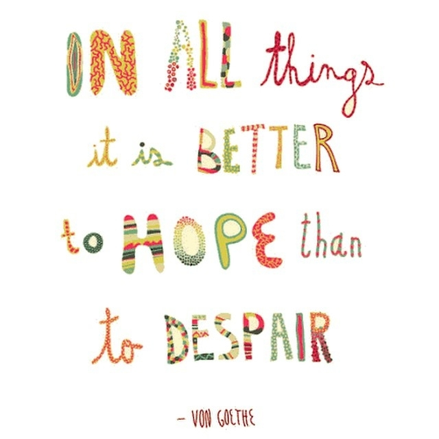 In all things it is better to hope than to despair. - Johann von Goethe