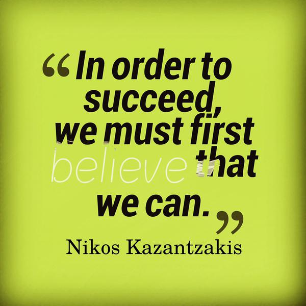 Nikos Kazantzakis quote In order to succeed, we must first believe that we can.