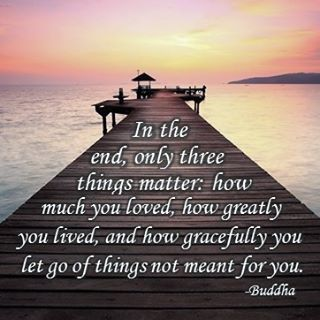 Things in life quote In the end, only three things matter: how much you loved, how greatly you lived,