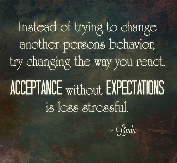 Accept quote Instead of trying to change another person's behavior, try changing the way you