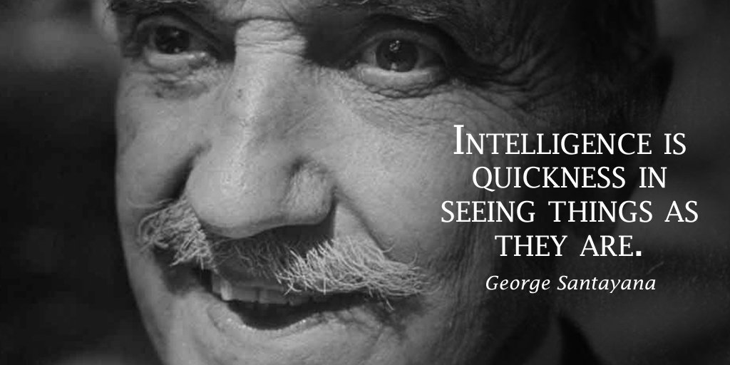 George Santayana quote Intelligence is quickness in seeing things as they are.