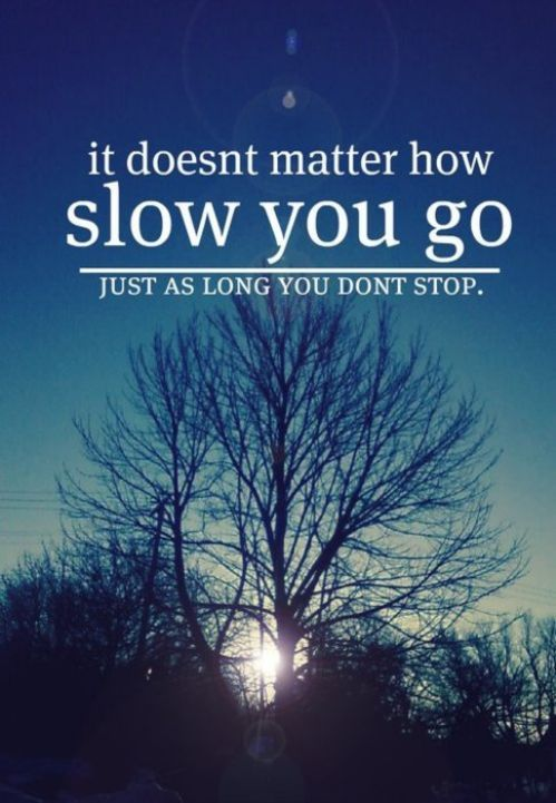 Slow down quote It doesn't matter how slow you go, just as long you don't stop.