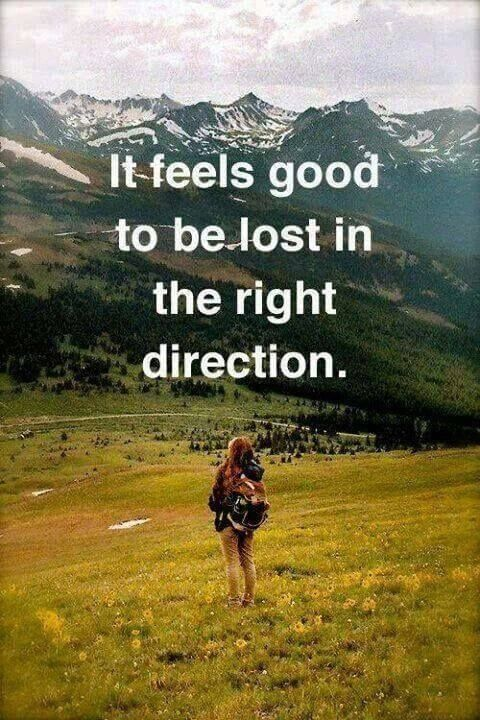 It feels good to be lost in the right direction. - Sayings