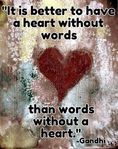 It is better to have a heart without words, than words without a heart. - Mahatma Gandhi
