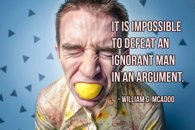 Argument quote It is impossible to defeat an ignorant man in an argument.