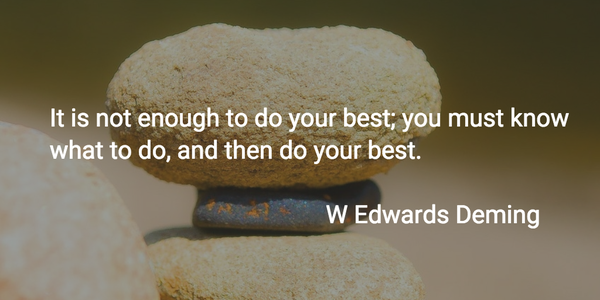 W. Edwards Deming quote It is not enough to do your best; you must know what to do, and then do your bes