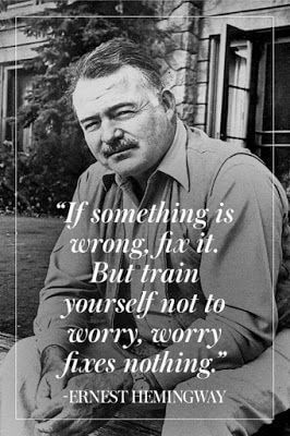 Ernest Hemingway quote It something is wrong, fix it. But train yourself not to worry, worry fixes noth