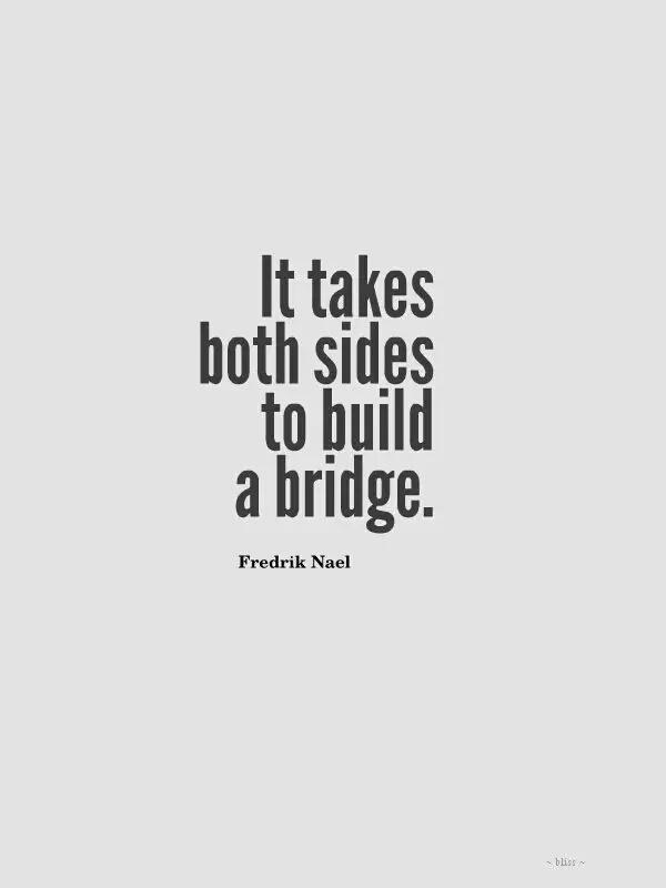 Build quote It takes both sides to build a bridge.