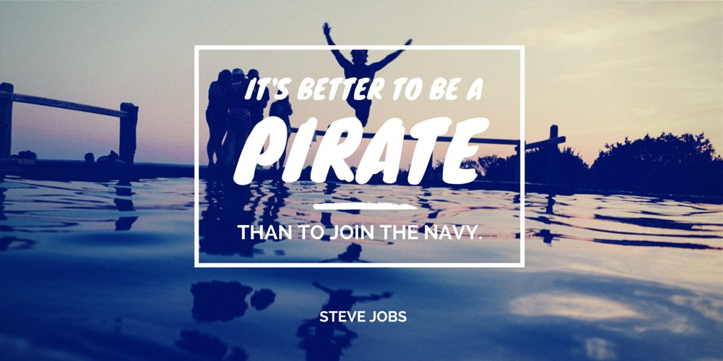 It's better to be a pirate than to join the Navy. - Steve Jobs