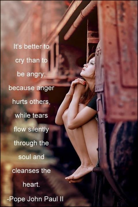Hurt feelings quote It's better to cry than to be angry; because anger hurts others, while tears flo
