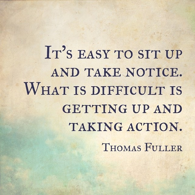 It's easy to sit up and take notice. What is difficult is getting up and taking action. - Thomas Fuller