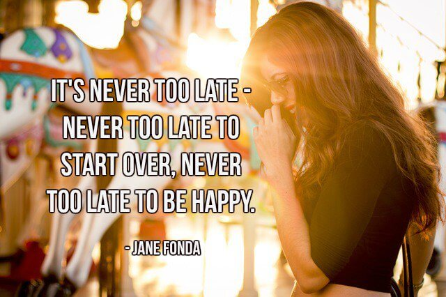 Late s quote It's never too late - never too late to start over, never too late to be happy.
