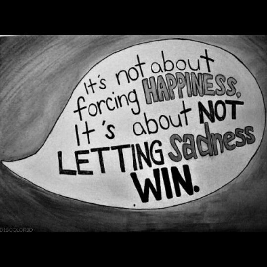 Its not about forcing happiness. Its about not letting sadness win. -
