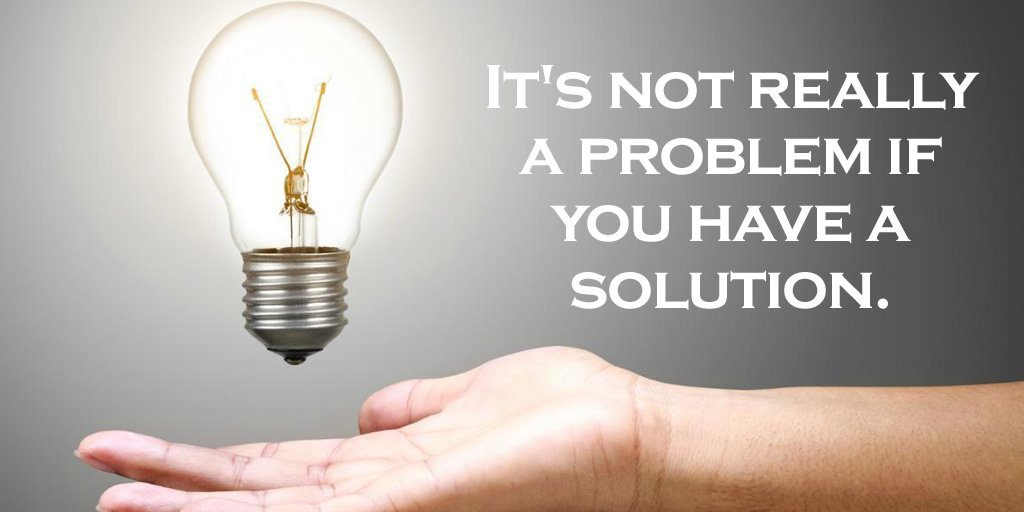It's not really a problem if you have a solution. - Sayings