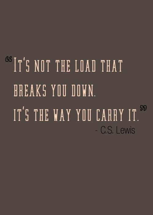 Carrying quote It's not the load that breaks you down, it's the way you carry it.