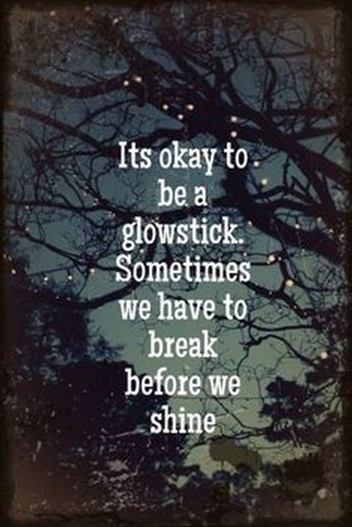 Break up quote It's okay to be a glowstick. Sometimes we have to break before we shine.
