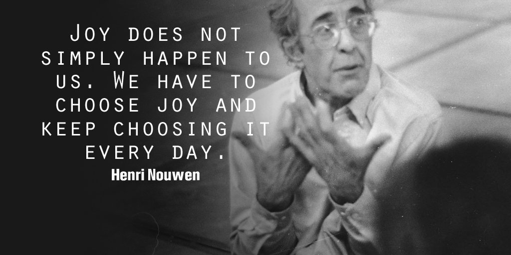 Henri Nouwen quote Joy does not simply happen to us. We have to choose joy and keep choosing it eve