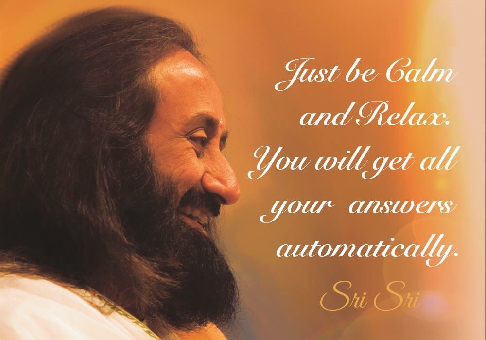 Just be Calm and Relax! You will get all your answers automatically. - Sri Sri Ravi Shankar