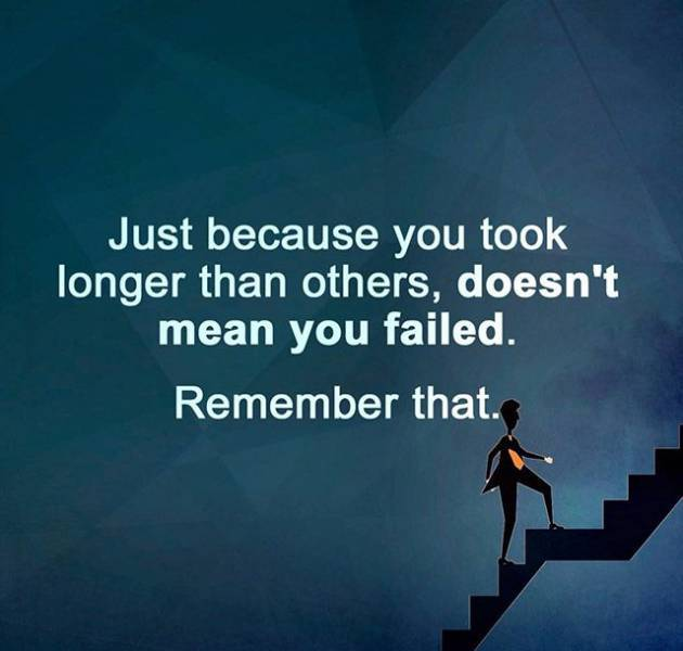 Just because you took longer than others, doesn't mean you failed. Remember that. - Sayings