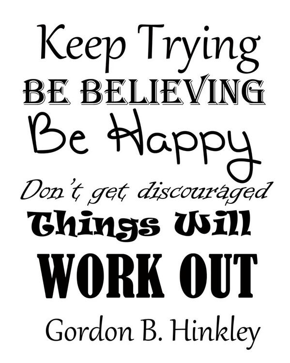 Discourages quote Keep trying, be believing, be happy. Don't get discouraged, things will work out