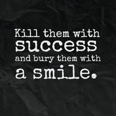 Kill them with success and bure them with a smile. - Sayings
