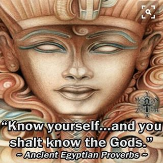 Know yourself... and you shall know the Gods. - Egyptian Proverbs