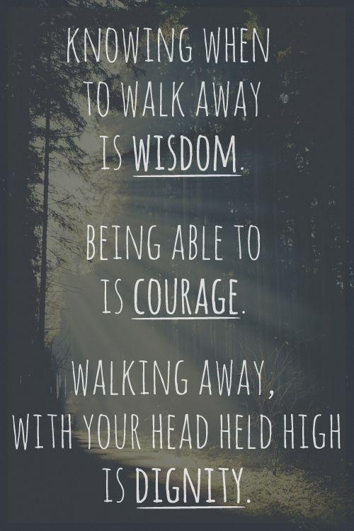 High heels quote Knowing when to walk away is wisdom. Being able to is courage. Walking away, wit