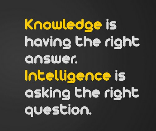 Knowledge quote Knowledge is having the right answer. Intelligence is asking the right questions