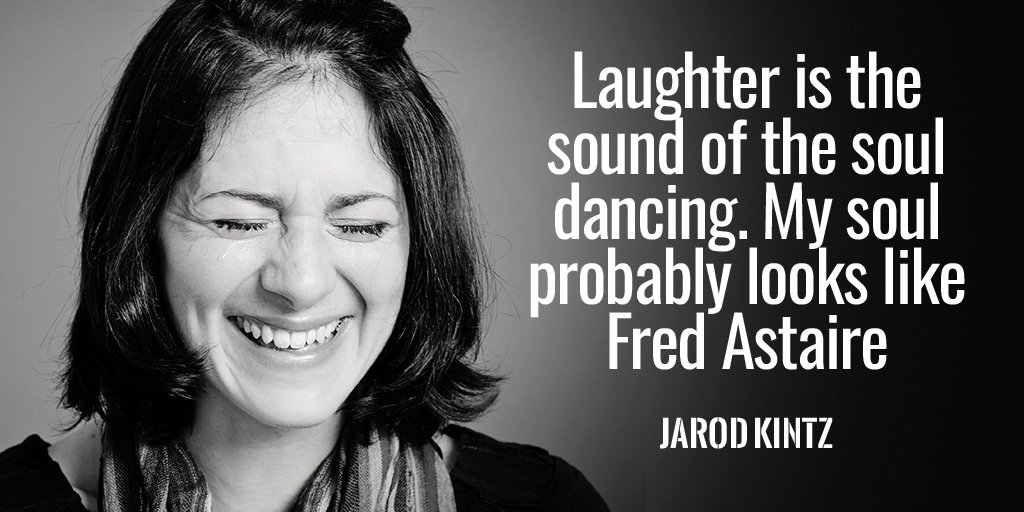 Laughter is the sound of the soul dancing. My soul probably looks like Fred Astaire.