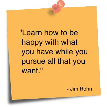 Learn how to be happy with what you have while you pursue all that you want. - Jim Rohn