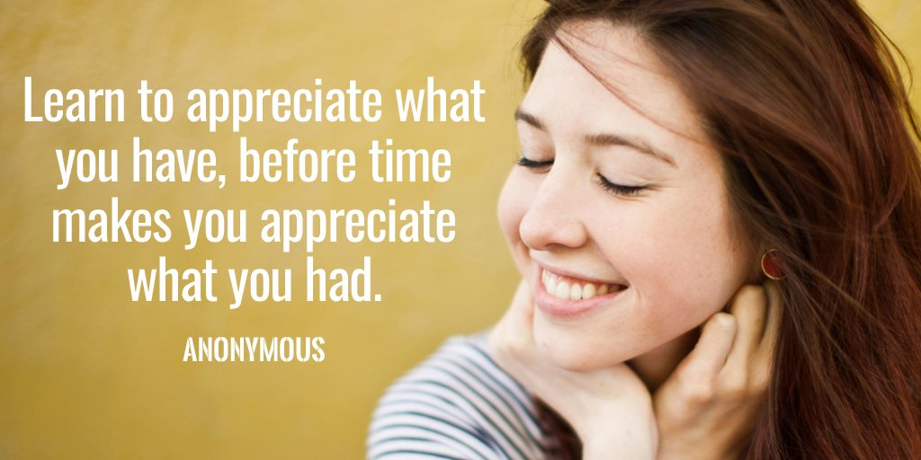 Learn to appreciate what you have, before time makes you appreciate what you had. - Anonymous