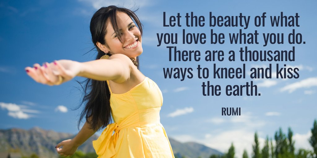 Earth quote Let the beauty of what you love be what you do. There are a thousand ways to kne