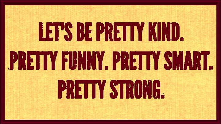 Fun quote Let's be pretty kind. Pretty funny. Pretty smart. Pretty strong