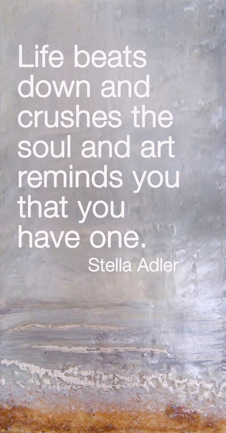 Art quote Life beats down and crushes the soul and art remind you that you have one.