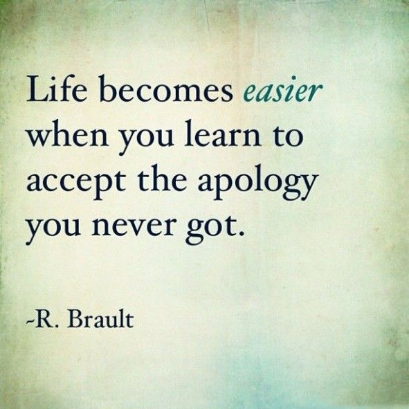 Life becomes easier when you learn to accept the apology you never got. - Robert Brault