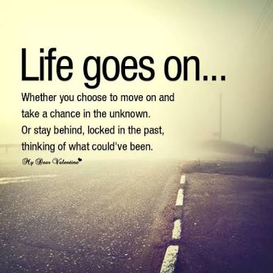 Future life quote Life goes on. Whether you choose to move on and take a chance in the unknown. Or