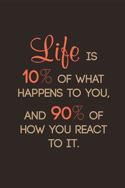 Life happens quote Life is 10% of what happens to you, and 90% of how you react to it.