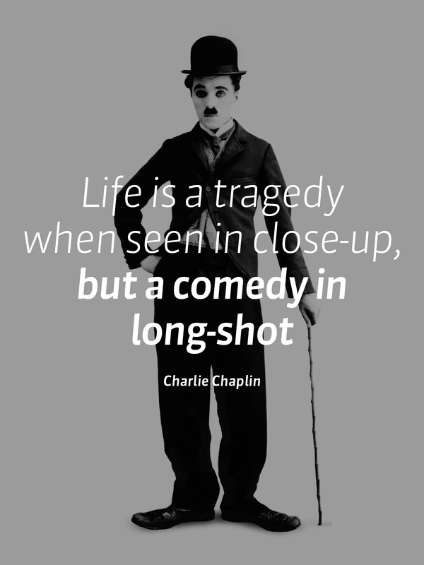 Closing quote Life is a tragedy when seen in close-up, but a comedy in long-shot.