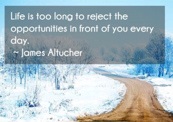 Rejects quote Life is too long to reject the opportunities in front of you every day.