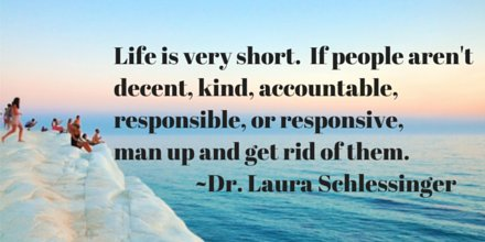 Life is very short. If people aren't decent, kind, accountable, responsible, or responsive, man up and get rid of them. - Dr. Laura Schlessinger