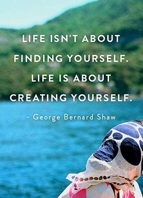 Improve quote Life isn't about finding yourself. Life is about creating yourself.