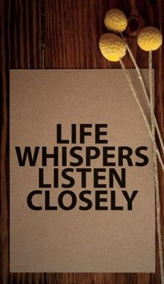 Close quote Life whispers, listen closely.