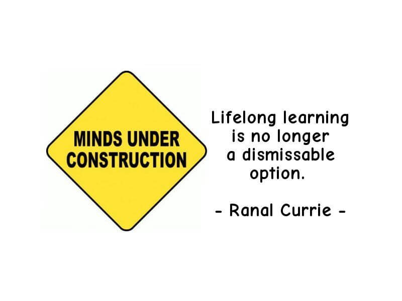 Lifelong learning is no longer a dismissable option. ~ RANAL CURRIE