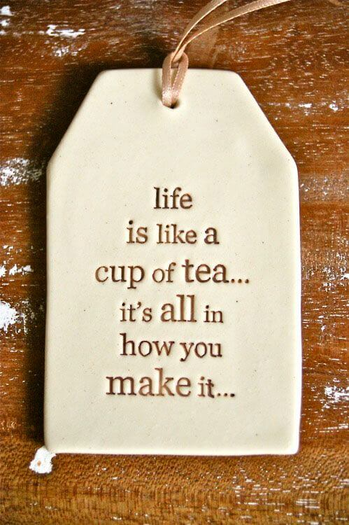 Life is like quote Like if like a cup of tea... it's all in how you make it.