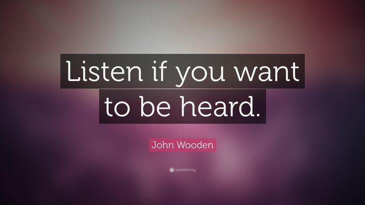 Listens quote Listen if you want to be heard.