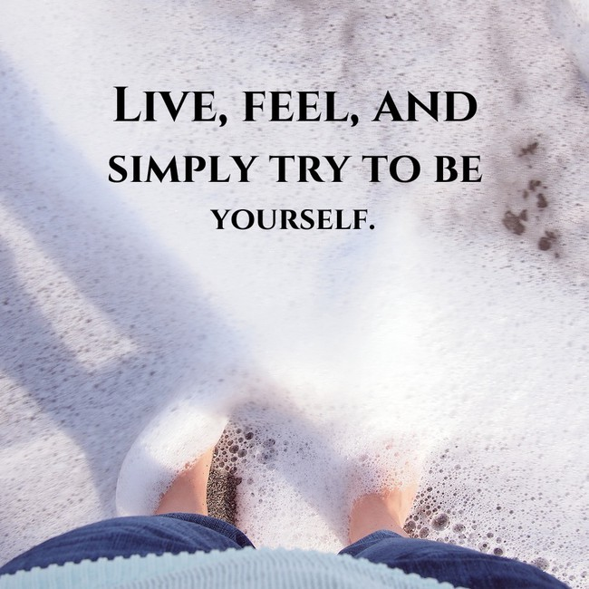 Live, feel, and simply try to be yourself. - Sayings