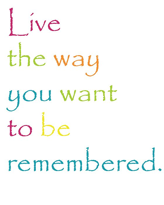 Ways quote Live the way you want to be remembered.