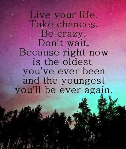 Our time quote Live your life. Take chances. Be crazy. Don't wait. Because right now is the old