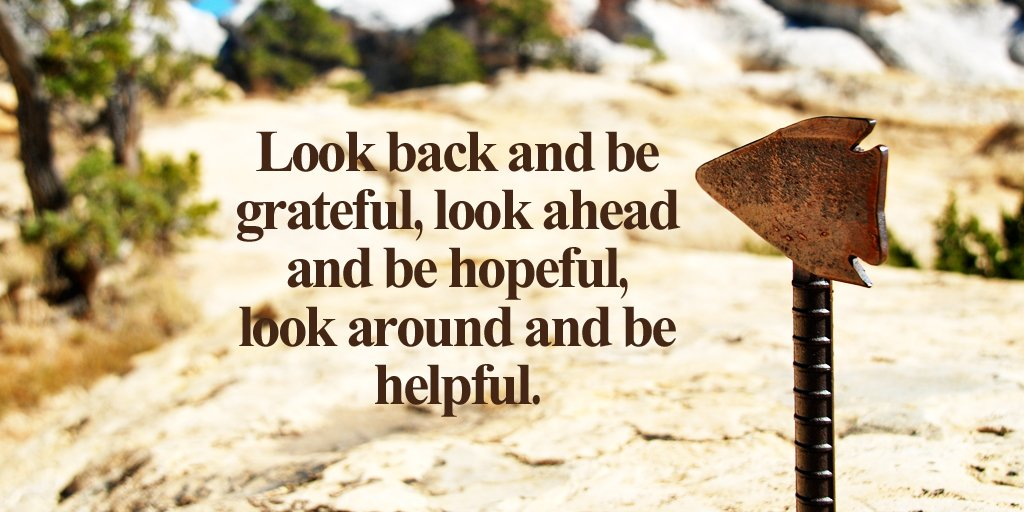 Helpful quote Look back and be grateful, look ahead and be hopeful, look around and be helpful